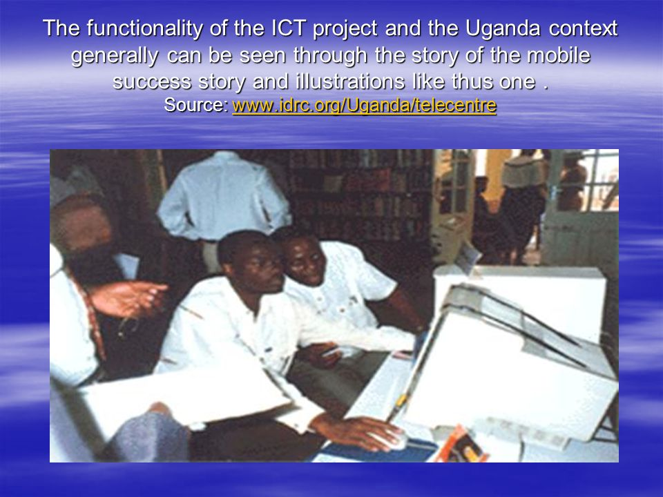 The functionality of the ICT project and the Uganda context generally can be seen through the story of the mobile success story and illustrations like thus one.