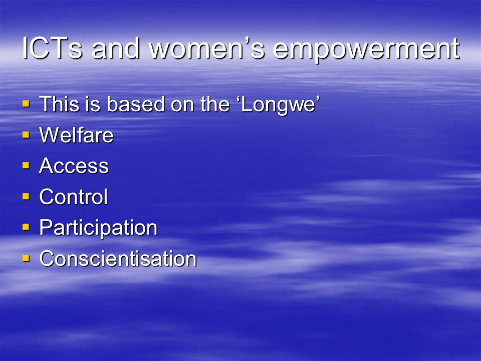 ICTs and women's empowerment  This is based on the 'Longwe'  Welfare  Access  Control  Participation  Conscientisation