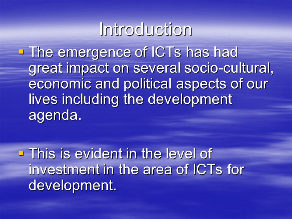 Introduction  The emergence of ICTs has had great impact on several socio-cultural, economic and political aspects of our lives including the development agenda.