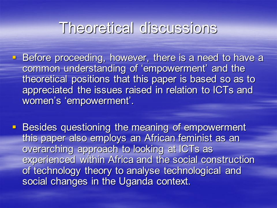 Theoretical discussions  Before proceeding, however, there is a need to have a common understanding of 'empowerment' and the theoretical positions that this paper is based so as to appreciated the issues raised in relation to ICTs and women's 'empowerment'.