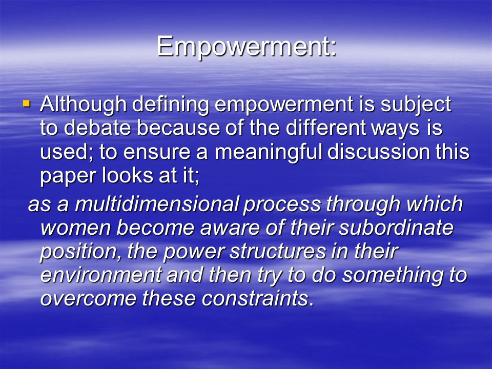 Empowerment:  Although defining empowerment is subject to debate because of the different ways is used; to ensure a meaningful discussion this paper looks at it; as a multidimensional process through which women become aware of their subordinate position, the power structures in their environment and then try to do something to overcome these constraints.
