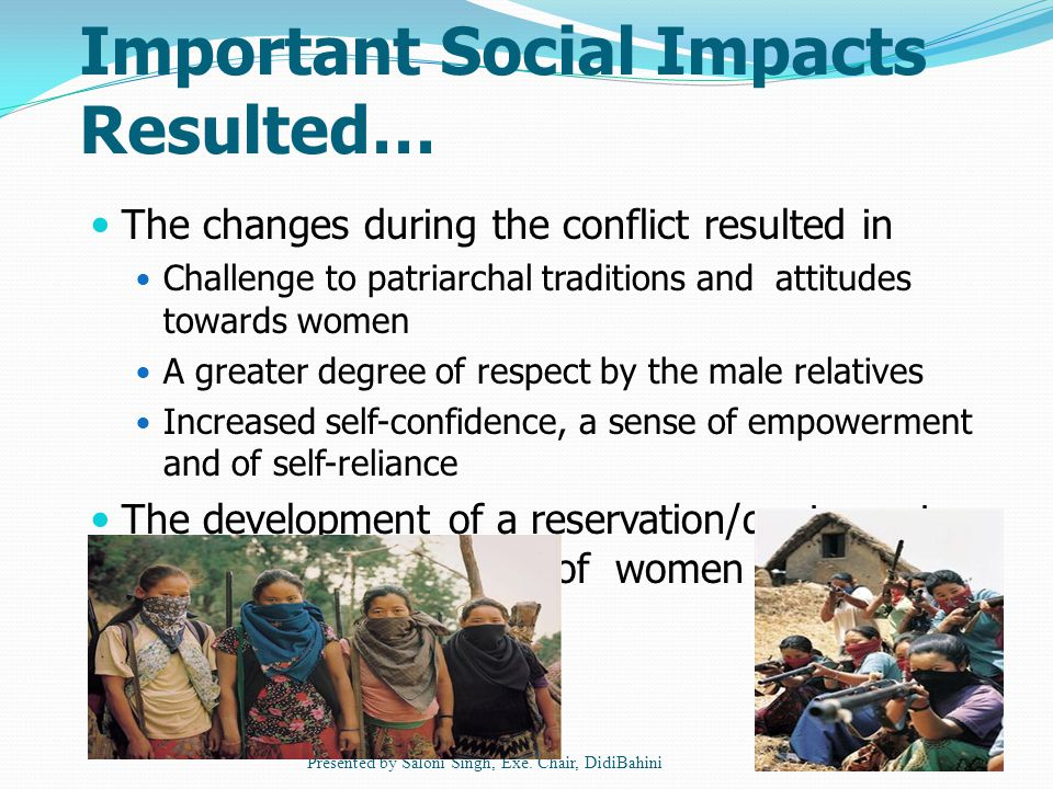 Important Social Impacts Resulted… The changes during the conflict resulted in Challenge to patriarchal traditions and attitudes towards women A greater degree of respect by the male relatives Increased self-confidence, a sense of empowerment and of self-reliance The development of a reservation/quota system to increase the number of women at the policy level Presented by Saloni Singh, Exe.