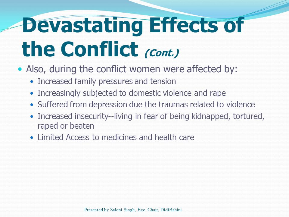Devastating Effects of the Conflict (Cont.) Also, during the conflict women were affected by: Increased family pressures and tension Increasingly subjected to domestic violence and rape Suffered from depression due the traumas related to violence Increased insecurity--living in fear of being kidnapped, tortured, raped or beaten Limited Access to medicines and health care Presented by Saloni Singh, Exe.
