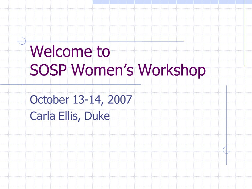 Welcome to SOSP Women's Workshop October 13-14, 2007 Carla Ellis, Duke