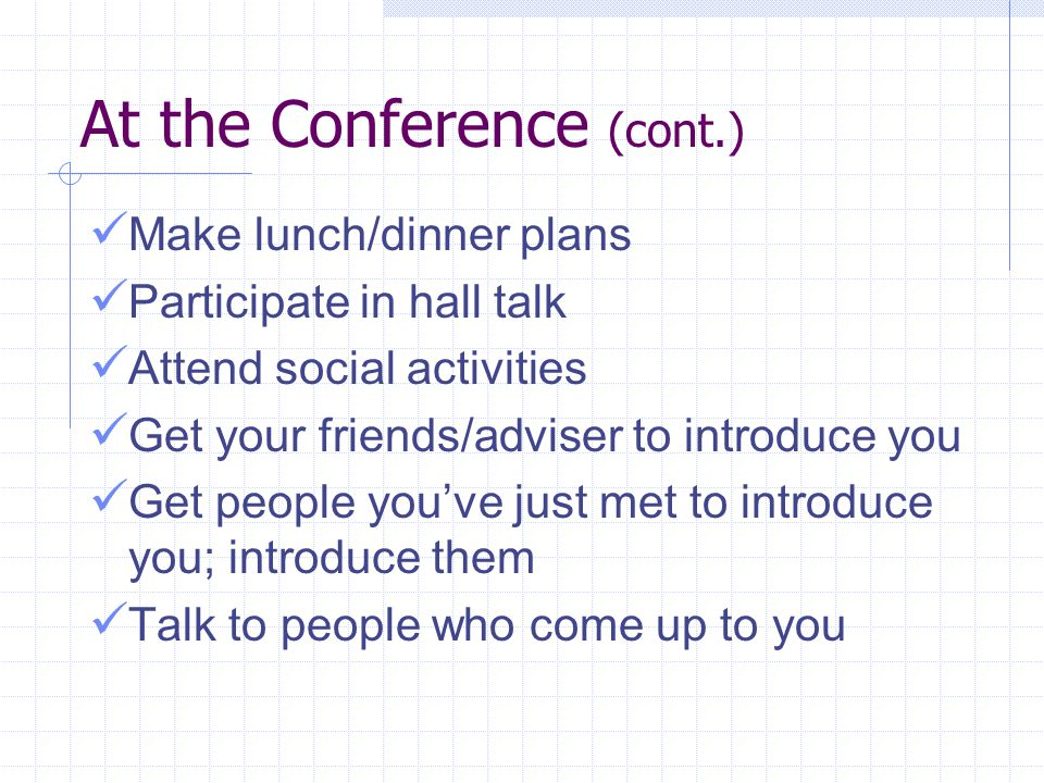 At the Conference (cont.) Make lunch/dinner plans Participate in hall talk Attend social activities Get your friends/adviser to introduce you Get people you've just met to introduce you; introduce them Talk to people who come up to you