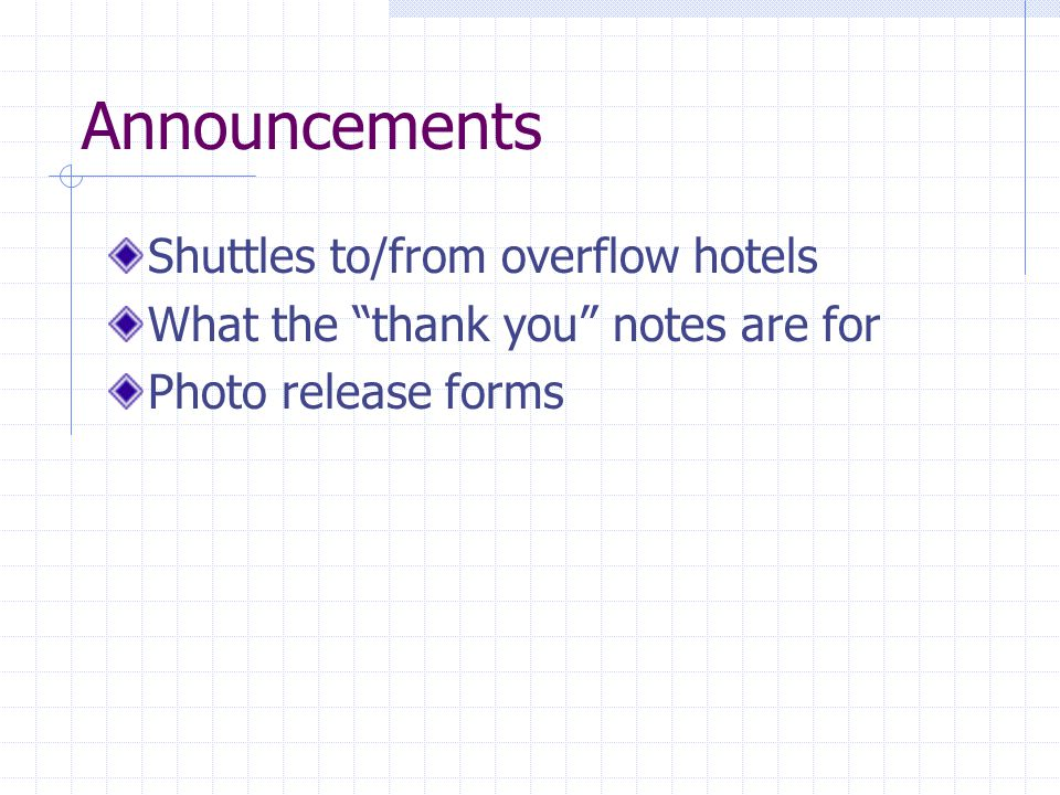 Announcements Shuttles to/from overflow hotels What the thank you notes are for Photo release forms