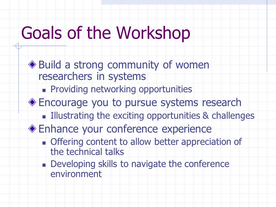 Goals of the Workshop Build a strong community of women researchers in systems Providing networking opportunities Encourage you to pursue systems research Illustrating the exciting opportunities & challenges Enhance your conference experience Offering content to allow better appreciation of the technical talks Developing skills to navigate the conference environment
