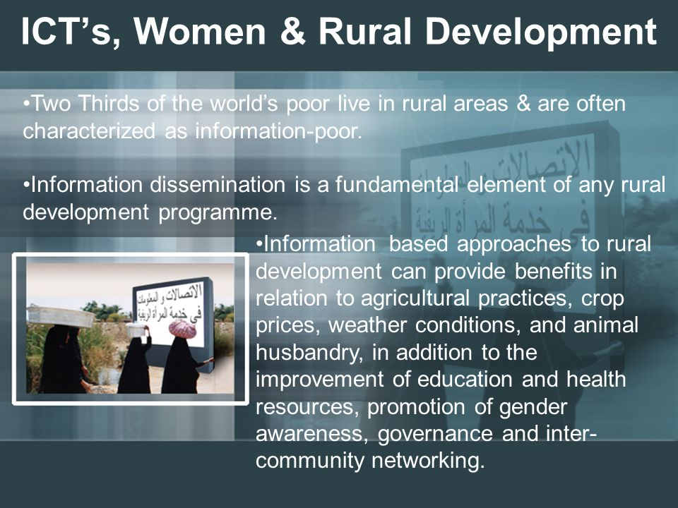 ICT's, Women & Rural Development Two Thirds of the world's poor live in rural areas & are often characterized as information-poor.