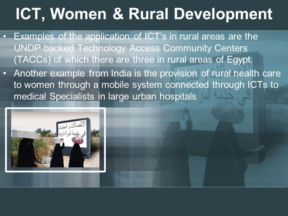 ICT, Women & Rural Development Examples of the application of ICT's in rural areas are the UNDP backed Technology Access Community Centers (TACCs) of which there are three in rural areas of Egypt.