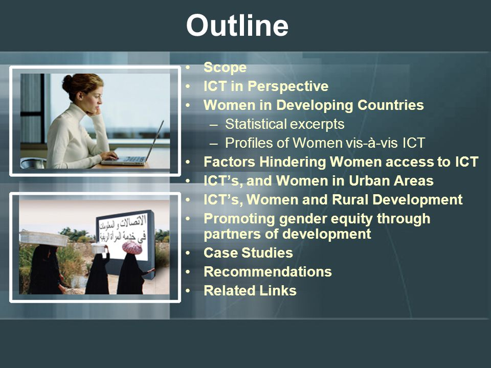 Outline Scope ICT in Perspective Women in Developing Countries –Statistical excerpts –Profiles of Women vis-à-vis ICT Factors Hindering Women access to ICT ICT's, and Women in Urban Areas ICT's, Women and Rural Development Promoting gender equity through partners of development Case Studies Recommendations Related Links