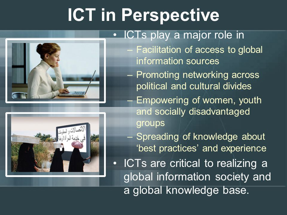 ICT in Perspective ICTs play a major role in –Facilitation of access to global information sources –Promoting networking across political and cultural divides –Empowering of women, youth and socially disadvantaged groups –Spreading of knowledge about 'best practices' and experience ICTs are critical to realizing a global information society and a global knowledge base.