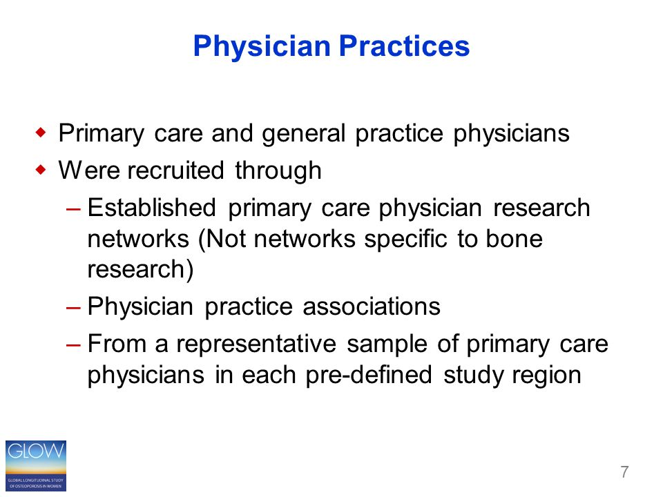 Physician Practices  Primary care and general practice physicians  Were recruited through –Established primary care physician research networks (Not networks specific to bone research) –Physician practice associations –From a representative sample of primary care physicians in each pre-defined study region 7