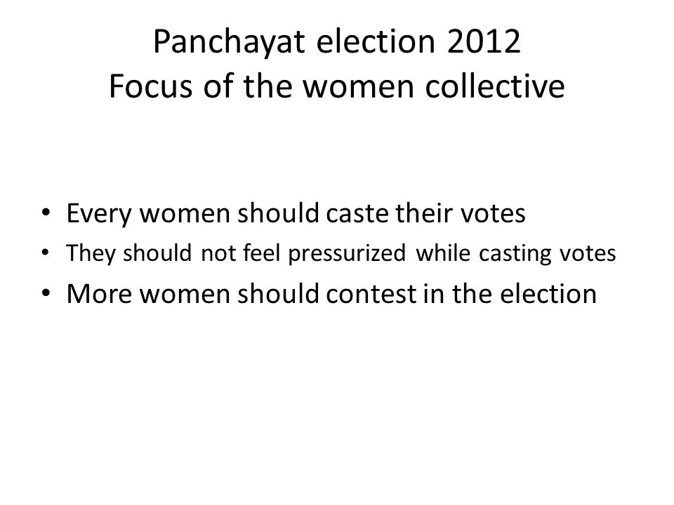 Panchayat election 2012 Focus of the women collective Every women should caste their votes They should not feel pressurized while casting votes More women should contest in the election