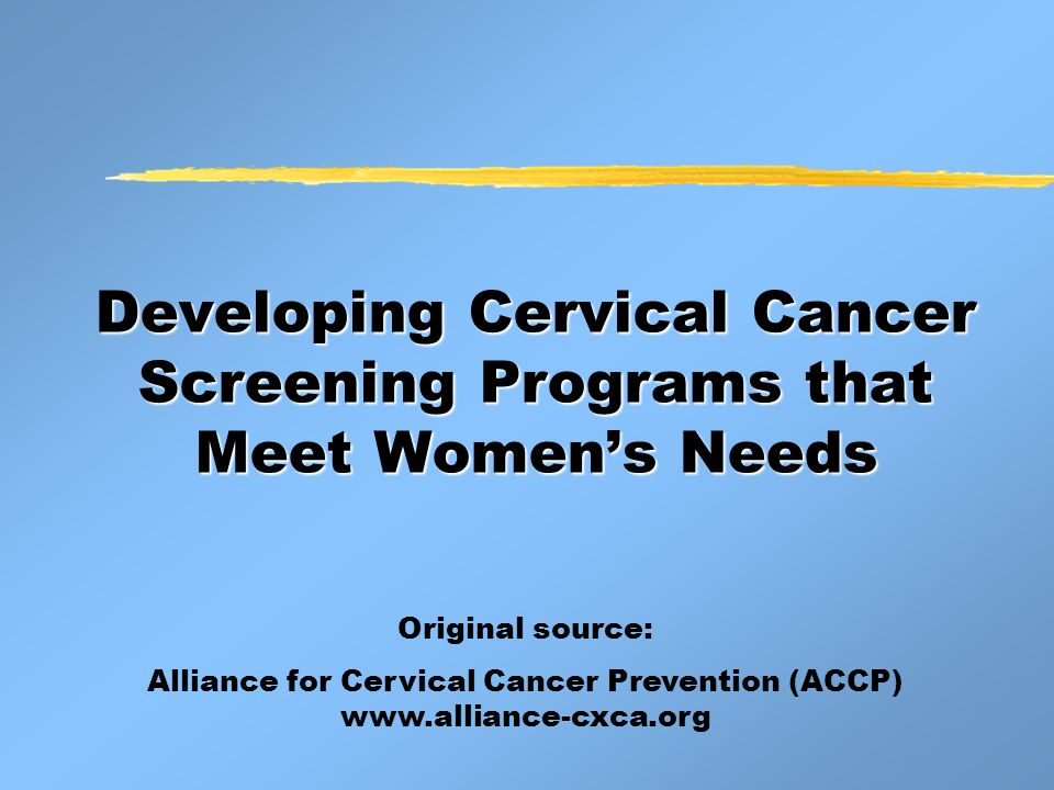 Developing Cervical Cancer Screening Programs that Meet Women's Needs Original source: Alliance for Cervical Cancer Prevention (ACCP) www.alliance-cxca.org