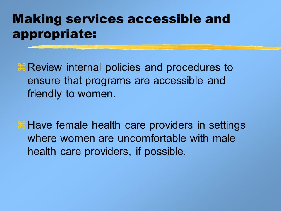 Making services accessible and appropriate:  Review internal policies and procedures to ensure that programs are accessible and friendly to women.