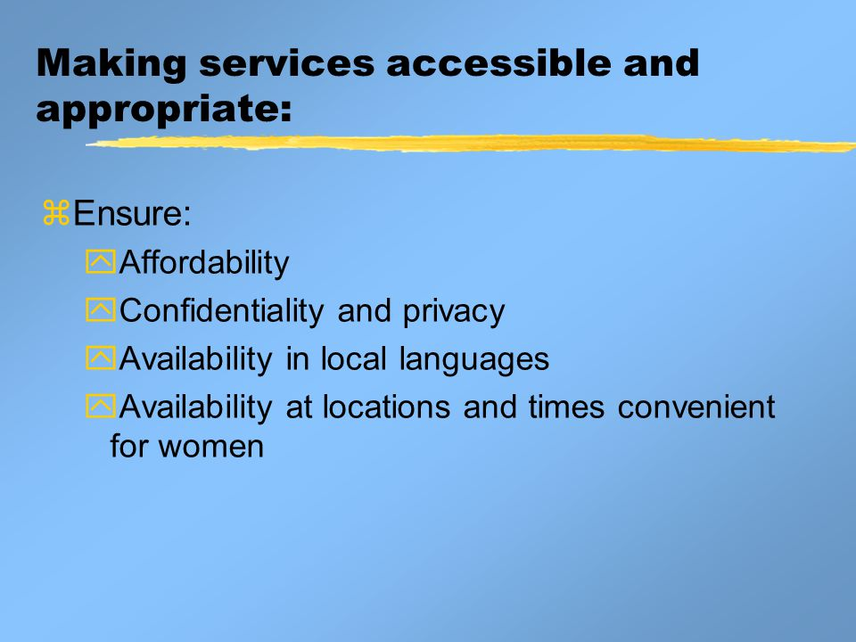 Making services accessible and appropriate:  Ensure:  Affordability  Confidentiality and privacy  Availability in local languages  Availability at locations and times convenient for women