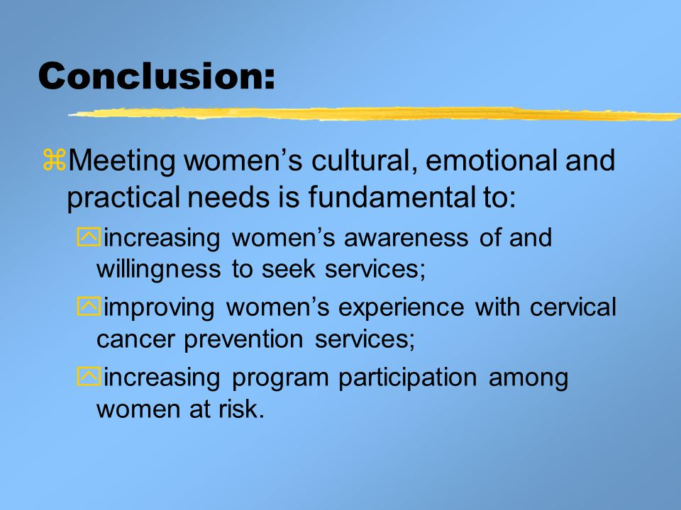Conclusion:  Meeting women's cultural, emotional and practical needs is fundamental to:  increasing women's awareness of and willingness to seek services;  improving women's experience with cervical cancer prevention services;  increasing program participation among women at risk.