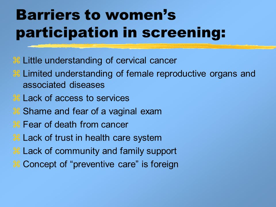 Barriers to women's participation in screening:  Little understanding of cervical cancer  Limited understanding of female reproductive organs and associated diseases  Lack of access to services  Shame and fear of a vaginal exam  Fear of death from cancer  Lack of trust in health care system  Lack of community and family support  Concept of preventive care is foreign