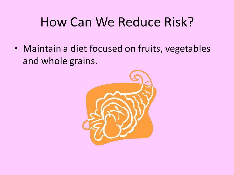 How Can We Reduce Risk Maintain a diet focused on fruits, vegetables and whole grains.