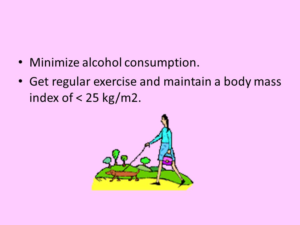 Minimize alcohol consumption. Get regular exercise and maintain a body mass index of < 25 kg/m2.