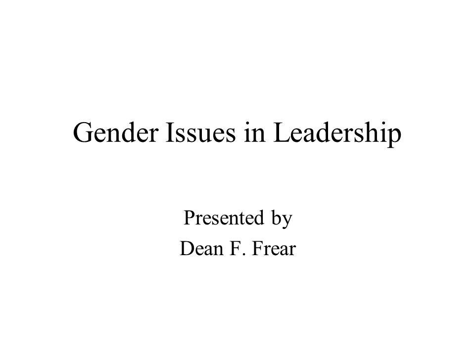 Gender Issues in Leadership Presented by Dean F. Frear
