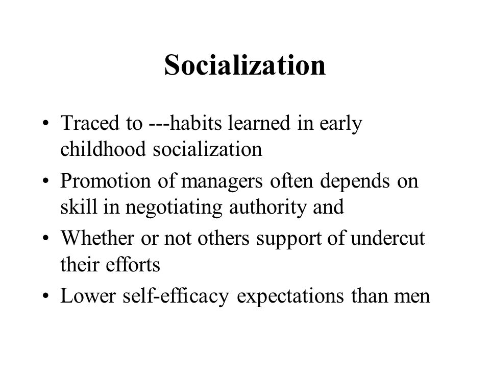Socialization Traced to ---habits learned in early childhood socialization Promotion of managers often depends on skill in negotiating authority and Whether or not others support of undercut their efforts Lower self-efficacy expectations than men