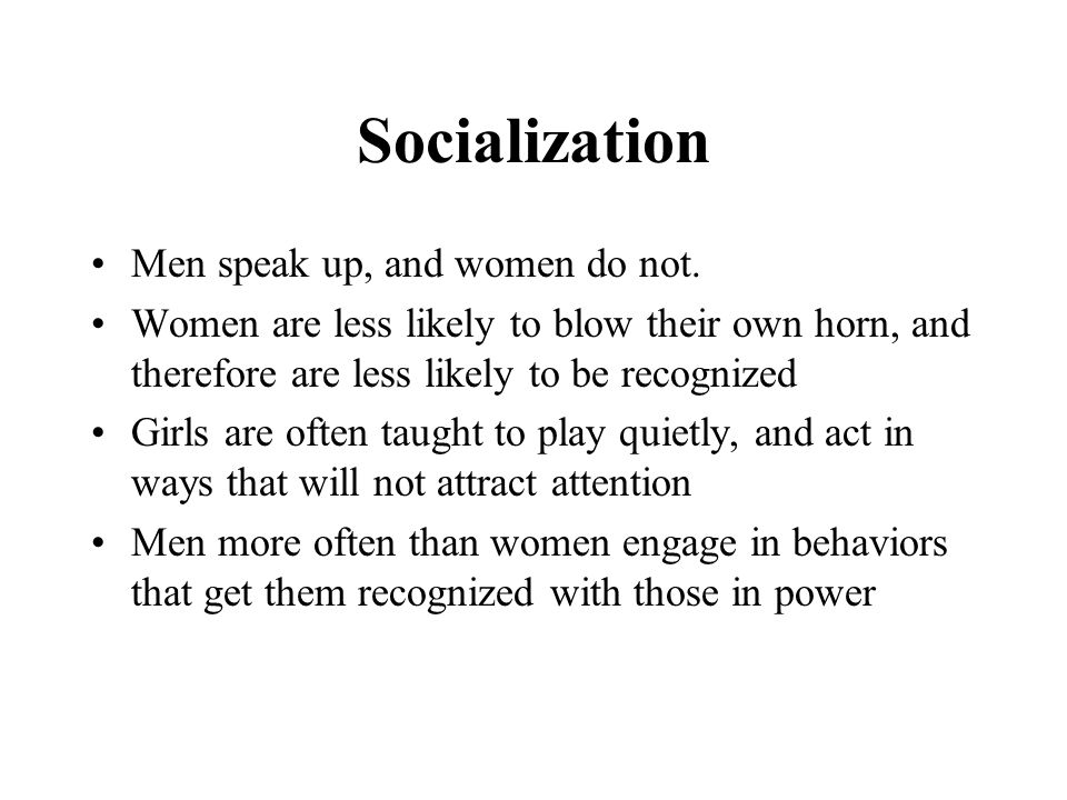 Socialization Men speak up, and women do not.