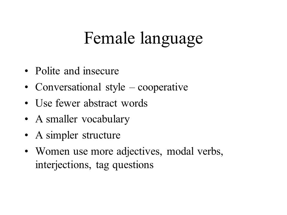 Female language Polite and insecure Conversational style – cooperative Use fewer abstract words A smaller vocabulary A simpler structure Women use more adjectives, modal verbs, interjections, tag questions