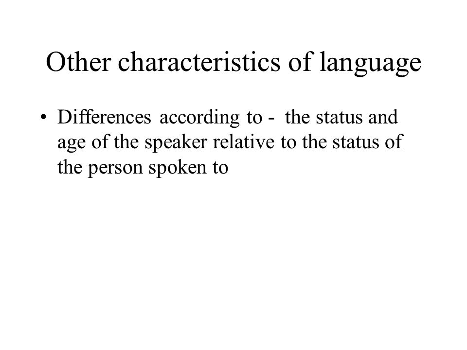 Other characteristics of language Differences according to - the status and age of the speaker relative to the status of the person spoken to