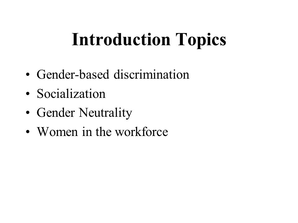 Introduction Topics Gender-based discrimination Socialization Gender Neutrality Women in the workforce