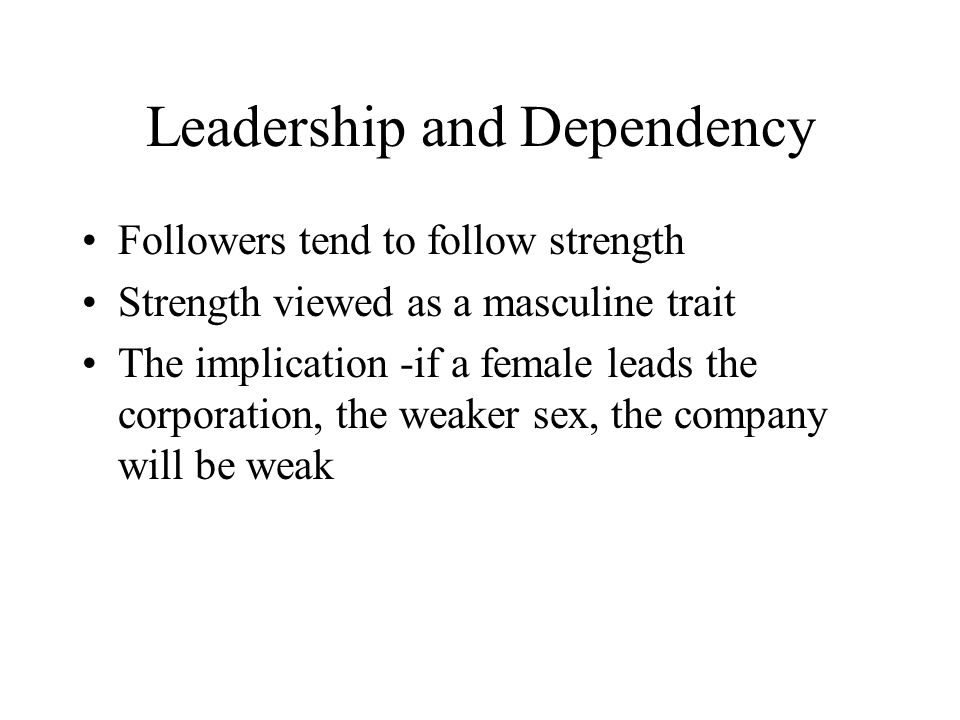 Leadership and Dependency Followers tend to follow strength Strength viewed as a masculine trait The implication -if a female leads the corporation, the weaker sex, the company will be weak