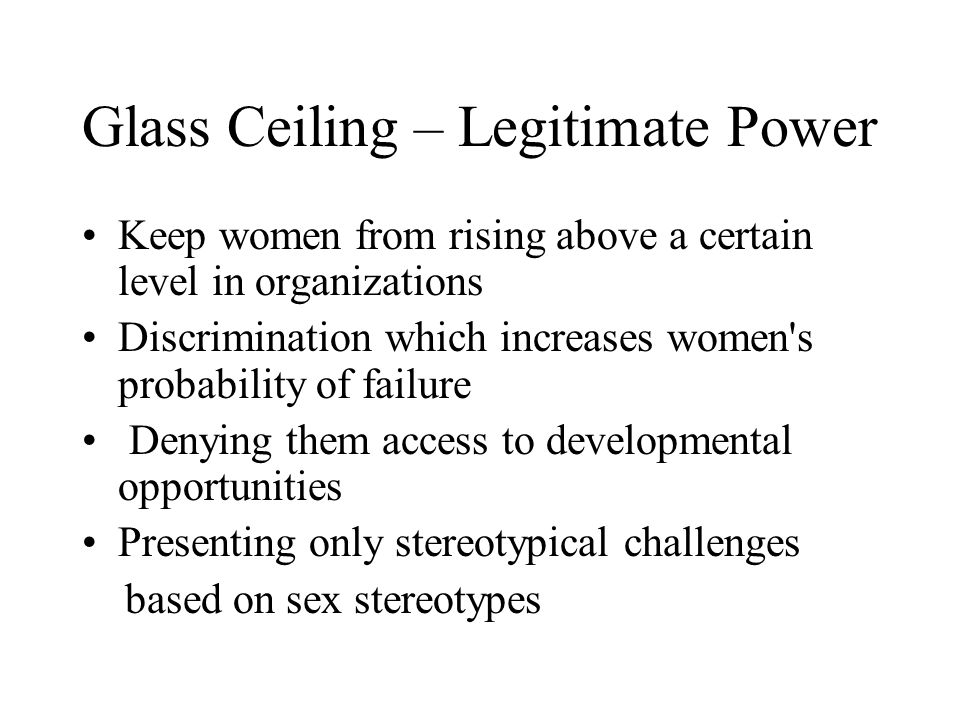Glass Ceiling – Legitimate Power Keep women from rising above a certain level in organizations Discrimination which increases women s probability of failure Denying them access to developmental opportunities Presenting only stereotypical challenges based on sex stereotypes