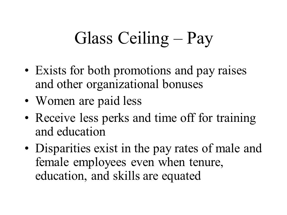 Glass Ceiling – Pay Exists for both promotions and pay raises and other organizational bonuses Women are paid less Receive less perks and time off for training and education Disparities exist in the pay rates of male and female employees even when tenure, education, and skills are equated