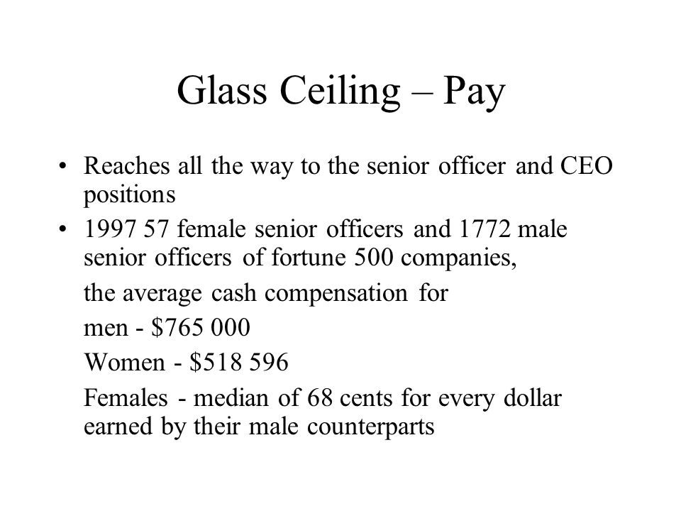 Glass Ceiling – Pay Reaches all the way to the senior officer and CEO positions 1997 57 female senior officers and 1772 male senior officers of fortune 500 companies, the average cash compensation for men - $765 000 Women - $518 596 Females - median of 68 cents for every dollar earned by their male counterparts