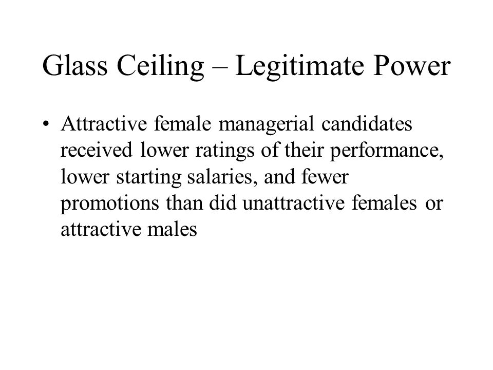Glass Ceiling – Legitimate Power Attractive female managerial candidates received lower ratings of their performance, lower starting salaries, and fewer promotions than did unattractive females or attractive males