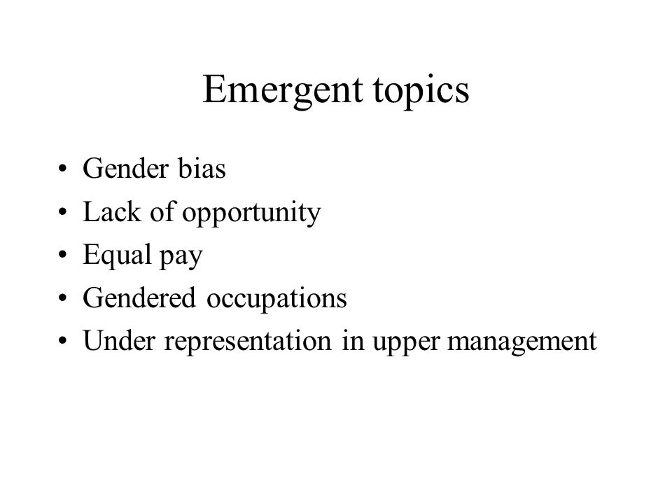 Emergent topics Gender bias Lack of opportunity Equal pay Gendered occupations Under representation in upper management