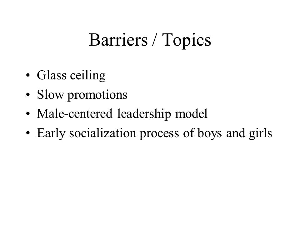 Barriers / Topics Glass ceiling Slow promotions Male-centered leadership model Early socialization process of boys and girls