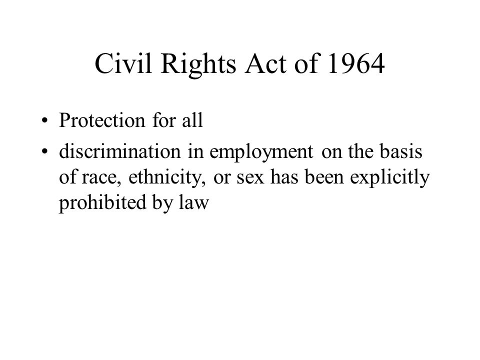 Civil Rights Act of 1964 Protection for all discrimination in employment on the basis of race, ethnicity, or sex has been explicitly prohibited by law