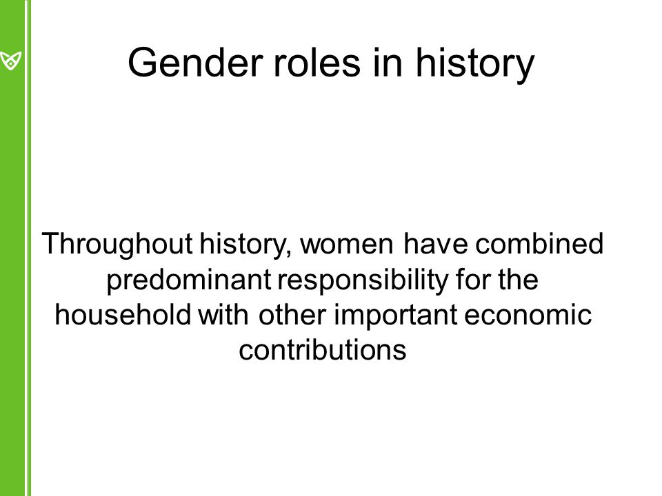 Gender roles in history Throughout history, women have combined predominant responsibility for the household with other important economic contributions