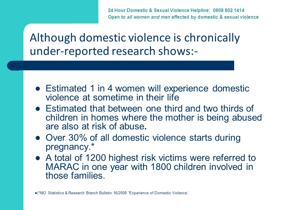24 Hour Domestic Violence Helpline: 0800 917 1414 24 Hour Domestic & Sexual Violence Helpline: 0808 802 1414 Open to all women and men affected by domestic & sexual violence Although domestic violence is chronically under-reported research shows:- Estimated 1 in 4 women will experience domestic violence at sometime in their life Estimated that between one third and two thirds of children in homes where the mother is being abused are also at risk of abuse.