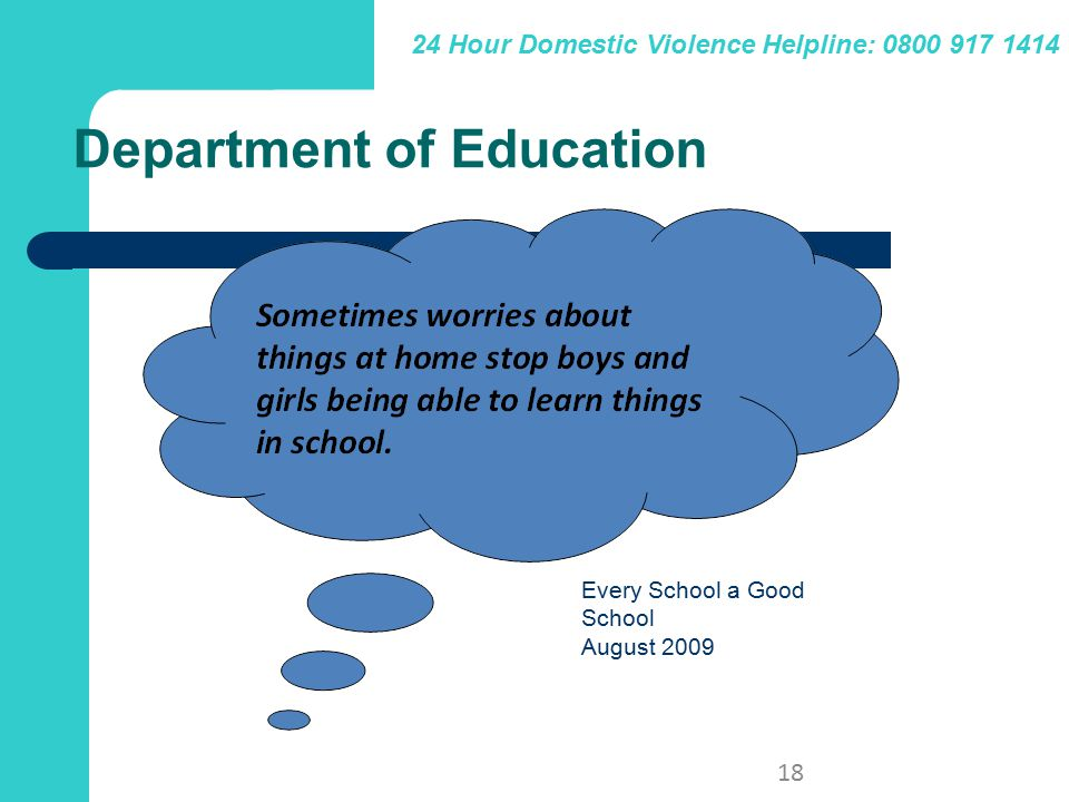 24 Hour Domestic Violence Helpline: 0800 917 1414 18 Department of Education Every School a Good School August 2009