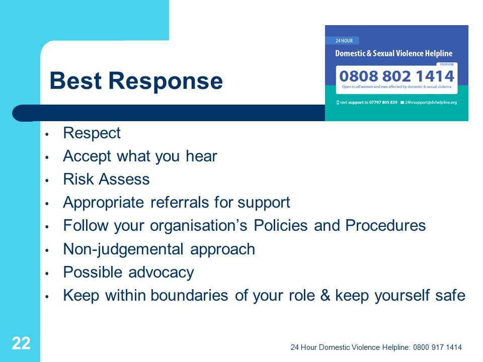 Best Response Respect Accept what you hear Risk Assess Appropriate referrals for support Follow your organisation's Policies and Procedures Non-judgemental approach Possible advocacy Keep within boundaries of your role & keep yourself safe 24 Hour Domestic Violence Helpline: 0800 917 1414 22
