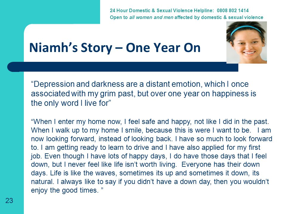 24 Hour Domestic Violence Helpline: 0800 917 1414 Niamh's Story – One Year On Depression and darkness are a distant emotion, which I once associated with my grim past, but over one year on happiness is the only word I live for 23 24 Hour Domestic & Sexual Violence Helpline: 0808 802 1414 Open to all women and men affected by domestic & sexual violence When I enter my home now, I feel safe and happy, not like I did in the past.