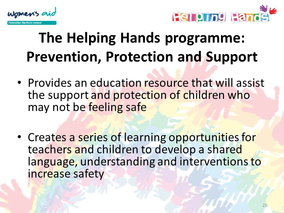25 The Helping Hands programme: Prevention, Protection and Support Provides an education resource that will assist the support and protection of children who may not be feeling safe Creates a series of learning opportunities for teachers and children to develop a shared language, understanding and interventions to increase safety