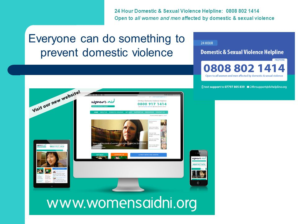 24 Hour Domestic Violence Helpline: 0800 917 1414 Everyone can do something to prevent domestic violence 24 Hour Domestic & Sexual Violence Helpline: 0808 802 1414 Open to all women and men affected by domestic & sexual violence