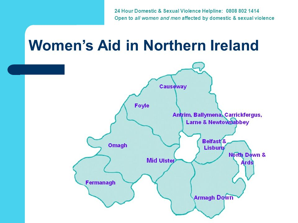 Women's Aid in Northern Ireland 24 Hour Domestic & Sexual Violence Helpline: 0808 802 1414 Open to all women and men affected by domestic & sexual violence
