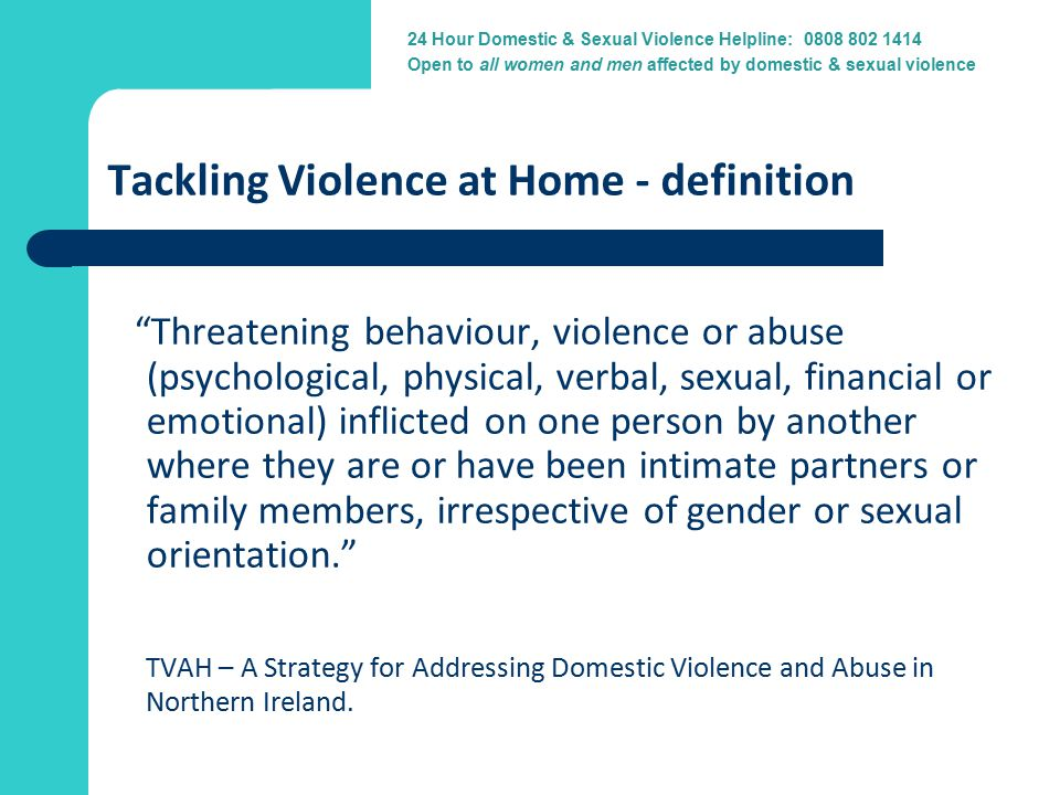24 Hour Domestic Violence Helpline: 0800 917 1414 24 Hour Domestic & Sexual Violence Helpline: 0808 802 1414 Open to all women and men affected by domestic & sexual violence Tackling Violence at Home - definition Threatening behaviour, violence or abuse (psychological, physical, verbal, sexual, financial or emotional) inflicted on one person by another where they are or have been intimate partners or family members, irrespective of gender or sexual orientation. TVAH – A Strategy for Addressing Domestic Violence and Abuse in Northern Ireland.