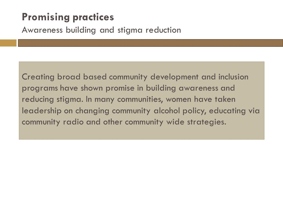 Promising practices Awareness building and stigma reduction Creating broad based community development and inclusion programs have shown promise in building awareness and reducing stigma.