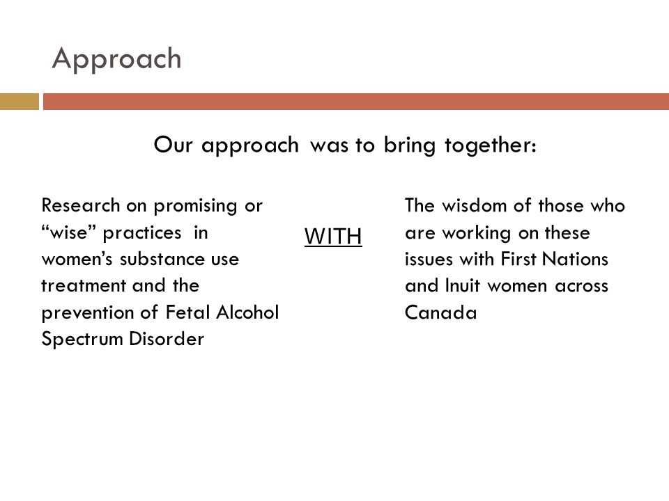 Approach Research on promising or wise practices in women's substance use treatment and the prevention of Fetal Alcohol Spectrum Disorder The wisdom of those who are working on these issues with First Nations and Inuit women across Canada Our approach was to bring together: WITH