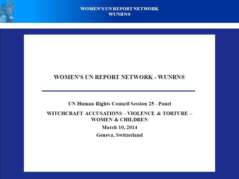 WOMEN S UN REPORT NETWORK - WUNRN® UN Human Rights Council Session 25 - Panel WITCHCRAFT ACCUSATIONS - VIOLENCE & TORTURE – WOMEN & CHILDREN March 10, 2014 Geneva, Switzerland WOMEN'S UN REPORT NETWORK WUNRN®